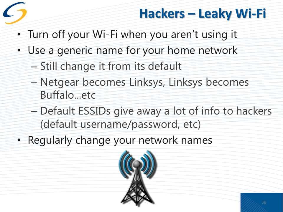 Hackers – Leaky Wi-Fi Turn off your Wi-Fi when you aren't using it Use a generic name for your home network – Still change it from its default – Netgear becomes Linksys, Linksys becomes Buffalo...etc – Default ESSIDs give away a lot of info to hackers (default username/password, etc) Regularly change your network names 36