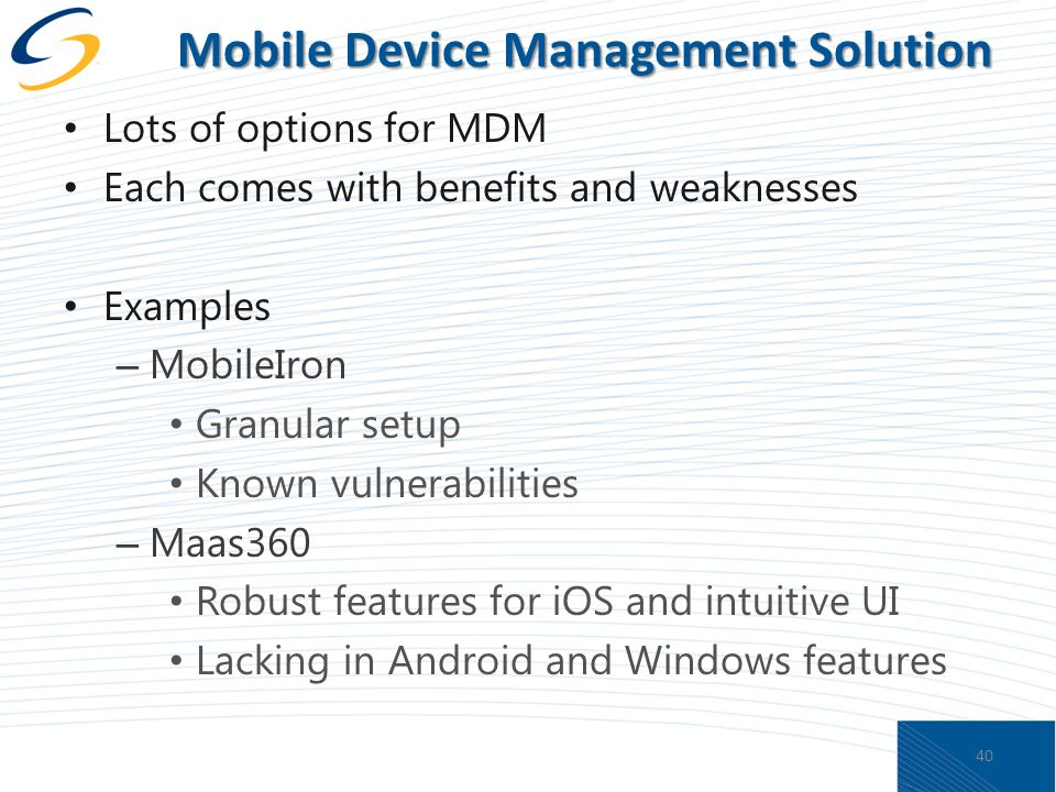 Mobile Device Management Solution Lots of options for MDM Each comes with benefits and weaknesses Examples – MobileIron Granular setup Known vulnerabilities – Maas360 Robust features for iOS and intuitive UI Lacking in Android and Windows features 40