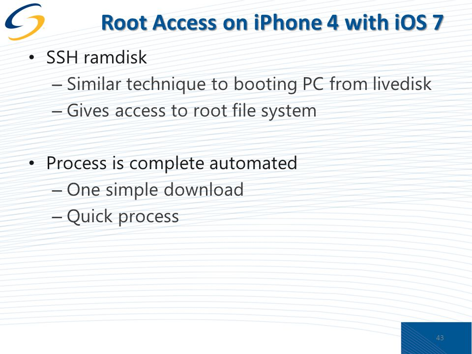 Root Access on iPhone 4 with iOS 7 SSH ramdisk – Similar technique to booting PC from livedisk – Gives access to root file system Process is complete automated – One simple download – Quick process 43
