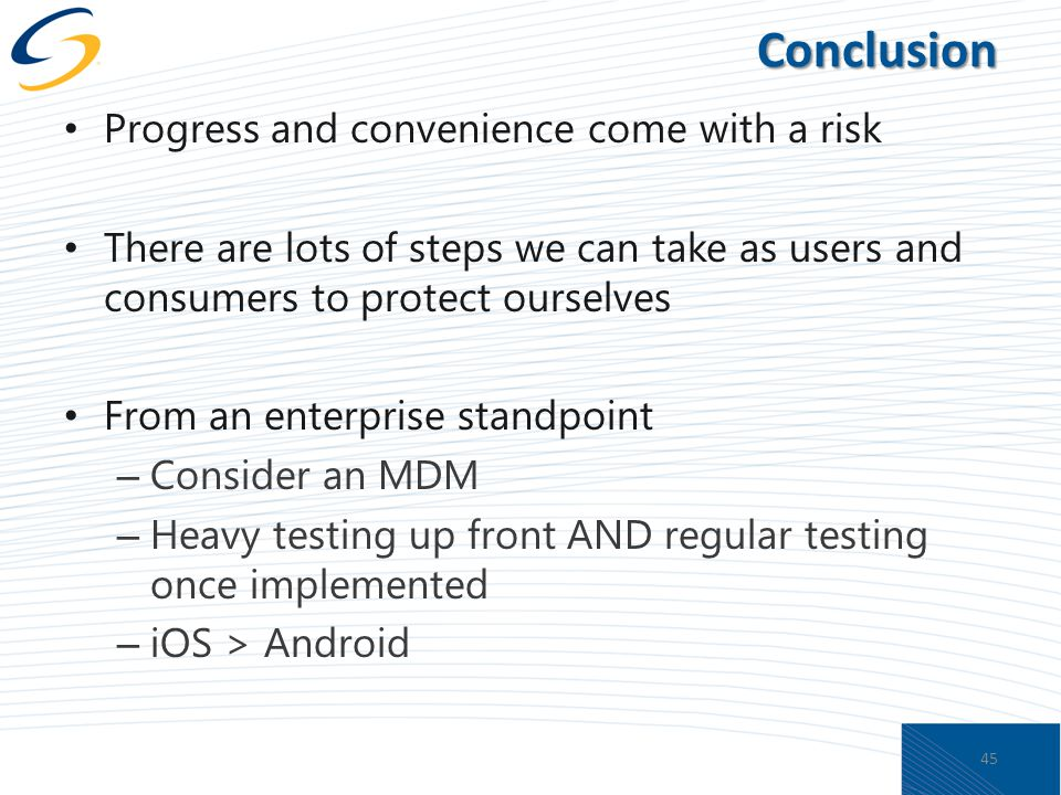 Conclusion Progress and convenience come with a risk There are lots of steps we can take as users and consumers to protect ourselves From an enterprise standpoint – Consider an MDM – Heavy testing up front AND regular testing once implemented – iOS > Android 45