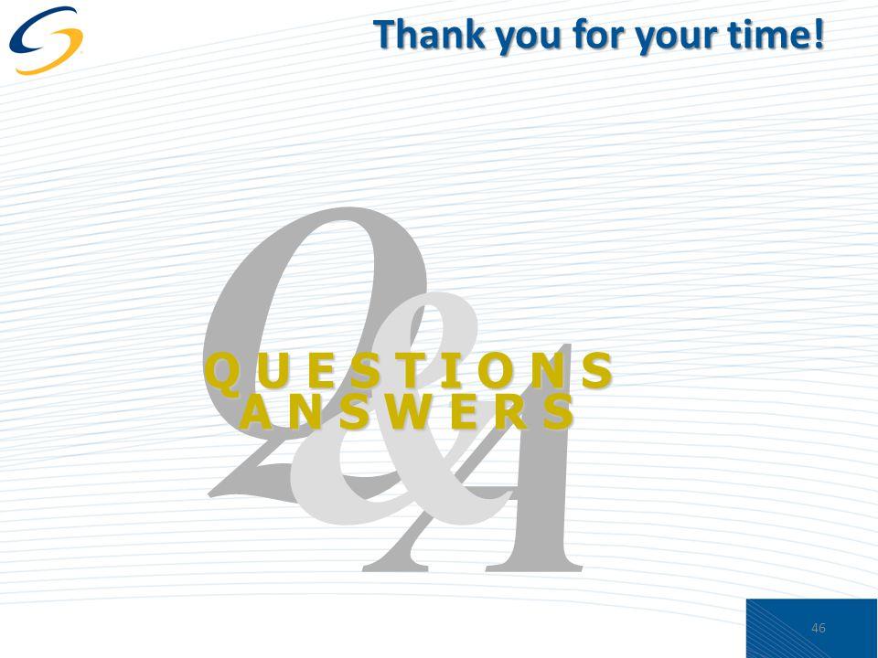 Thank you for your time! A Q & Q U E S T I O N S A N S W E R S 46