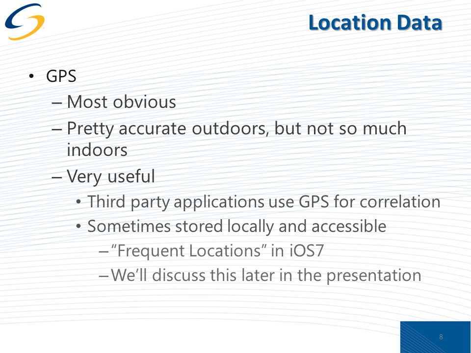 Location Data GPS – Most obvious – Pretty accurate outdoors, but not so much indoors – Very useful Third party applications use GPS for correlation Sometimes stored locally and accessible – Frequent Locations in iOS7 – We'll discuss this later in the presentation 8