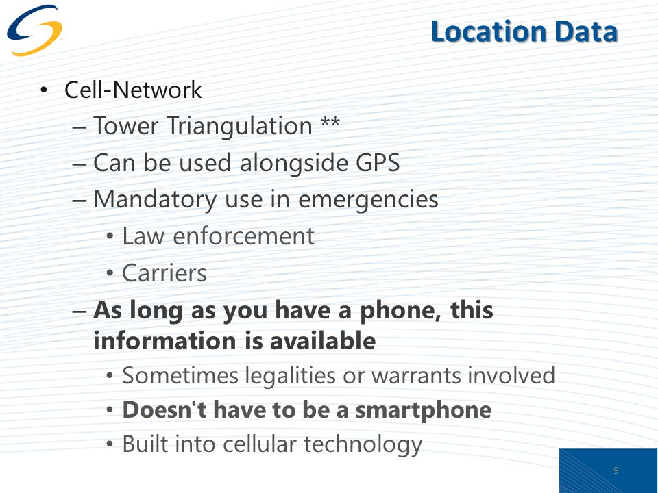 Location Data Cell-Network – Tower Triangulation ** – Can be used alongside GPS – Mandatory use in emergencies Law enforcement Carriers – As long as you have a phone, this information is available Sometimes legalities or warrants involved Doesn t have to be a smartphone Built into cellular technology 9