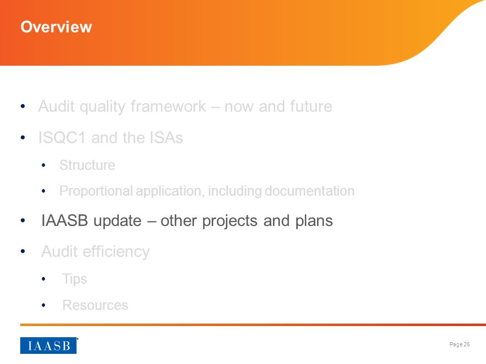 Page 26 Overview Audit quality framework – now and future ISQC1 and the ISAs Structure Proportional application, including documentation IAASB update