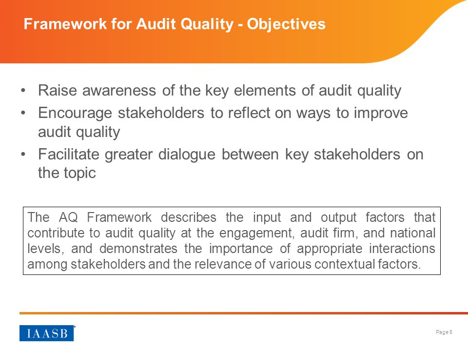 Page 5 Framework for Audit Quality - Objectives Raise awareness of the key elements of audit quality Encourage stakeholders to reflect on ways to impr