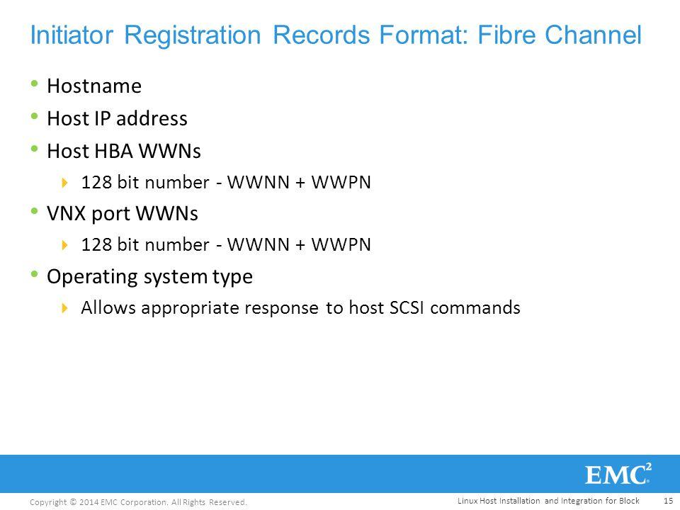Copyright © 2014 EMC Corporation. All Rights Reserved. Initiator Registration Records Format: Fibre Channel Hostname Host IP address Host HBA WWNs  1