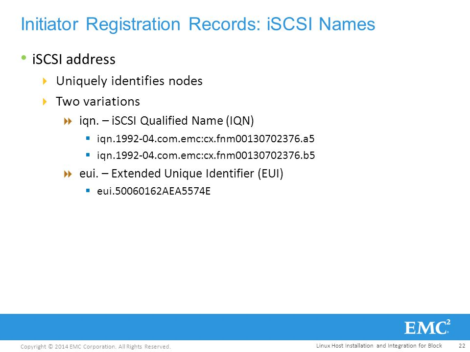 Copyright © 2014 EMC Corporation. All Rights Reserved. Initiator Registration Records: iSCSI Names iSCSI address  Uniquely identifies nodes  Two var