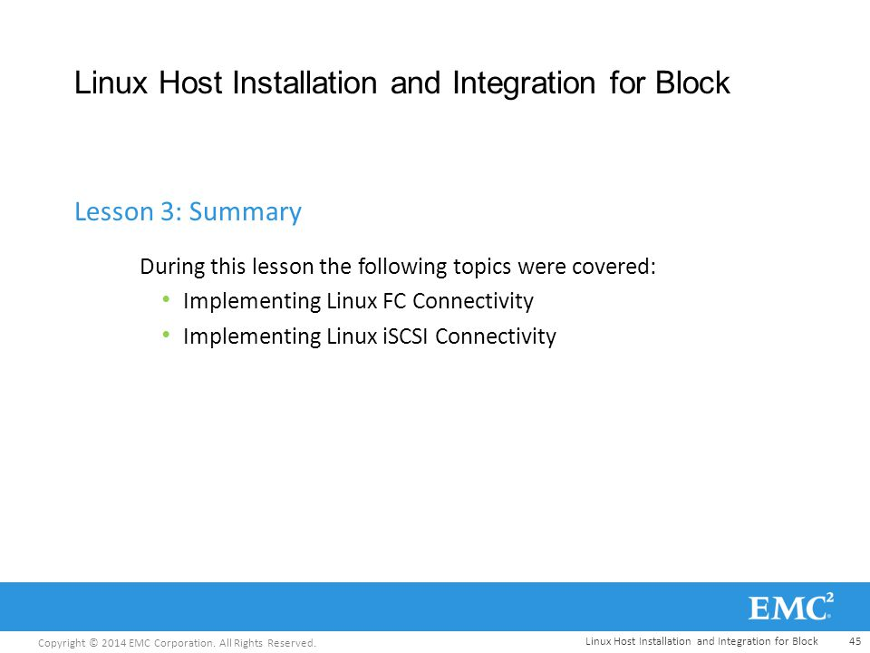 Copyright © 2014 EMC Corporation. All Rights Reserved. Linux Host Installation and Integration for Block During this lesson the following topics were