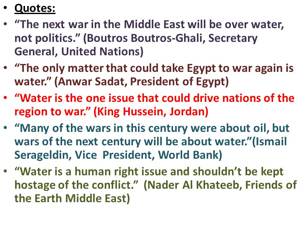 Quotes: The next war in the Middle East will be over water, not politics. (Boutros Boutros-Ghali, Secretary General, United Nations) The only matter that could take Egypt to war again is water. (Anwar Sadat, President of Egypt) Water is the one issue that could drive nations of the region to war. (King Hussein, Jordan) Many of the wars in this century were about oil, but wars of the next century will be about water. (Ismail Serageldin, Vice President, World Bank) Water is a human right issue and shouldn't be kept hostage of the conflict. (Nader Al Khateeb, Friends of the Earth Middle East)