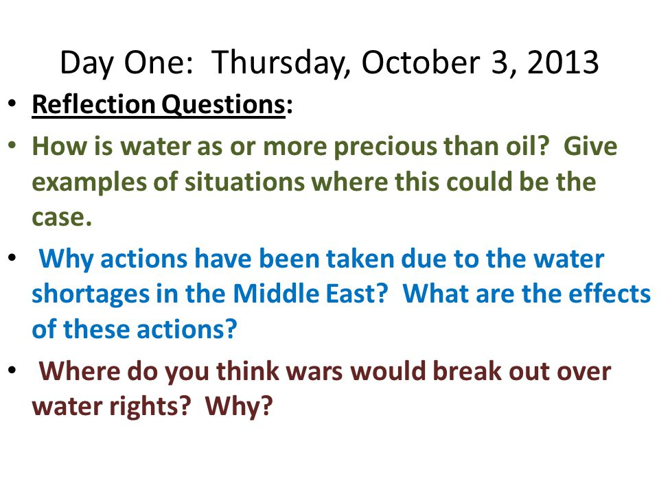 Day One: Thursday, October 3, 2013 Reflection Questions: How is water as or more precious than oil.
