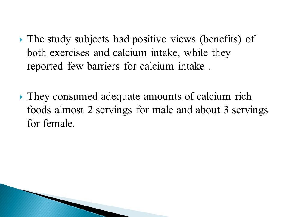  The study subjects had positive views (benefits) of both exercises and calcium intake, while they reported few barriers for calcium intake.