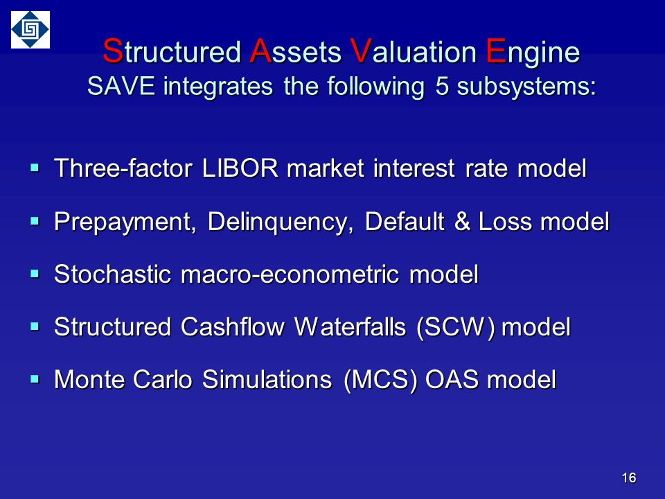 S tructured A ssets V aluation E ngine SAVE integrates the following 5 subsystems:  Three-factor LIBOR market interest rate model  Prepayment, Delinquency, Default & Loss model  Stochastic macro-econometric model  Structured Cashflow Waterfalls (SCW) model  Monte Carlo Simulations (MCS) OAS model 16