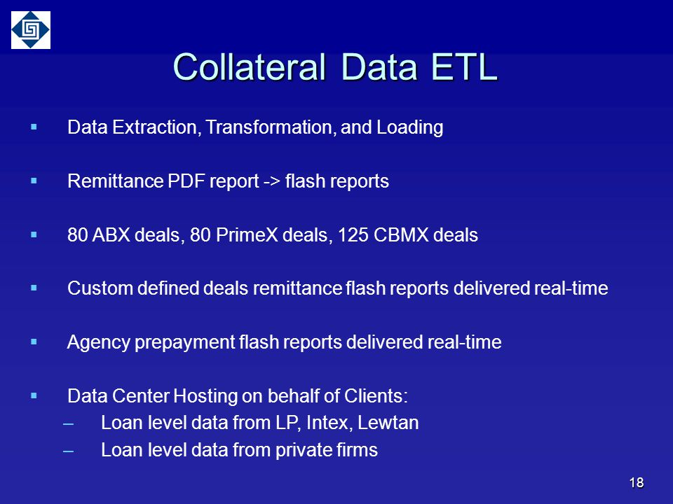 Collateral Data ETL  Data Extraction, Transformation, and Loading  Remittance PDF report -> flash reports  80 ABX deals, 80 PrimeX deals, 125 CBMX deals  Custom defined deals remittance flash reports delivered real-time  Agency prepayment flash reports delivered real-time  Data Center Hosting on behalf of Clients: –Loan level data from LP, Intex, Lewtan –Loan level data from private firms 18