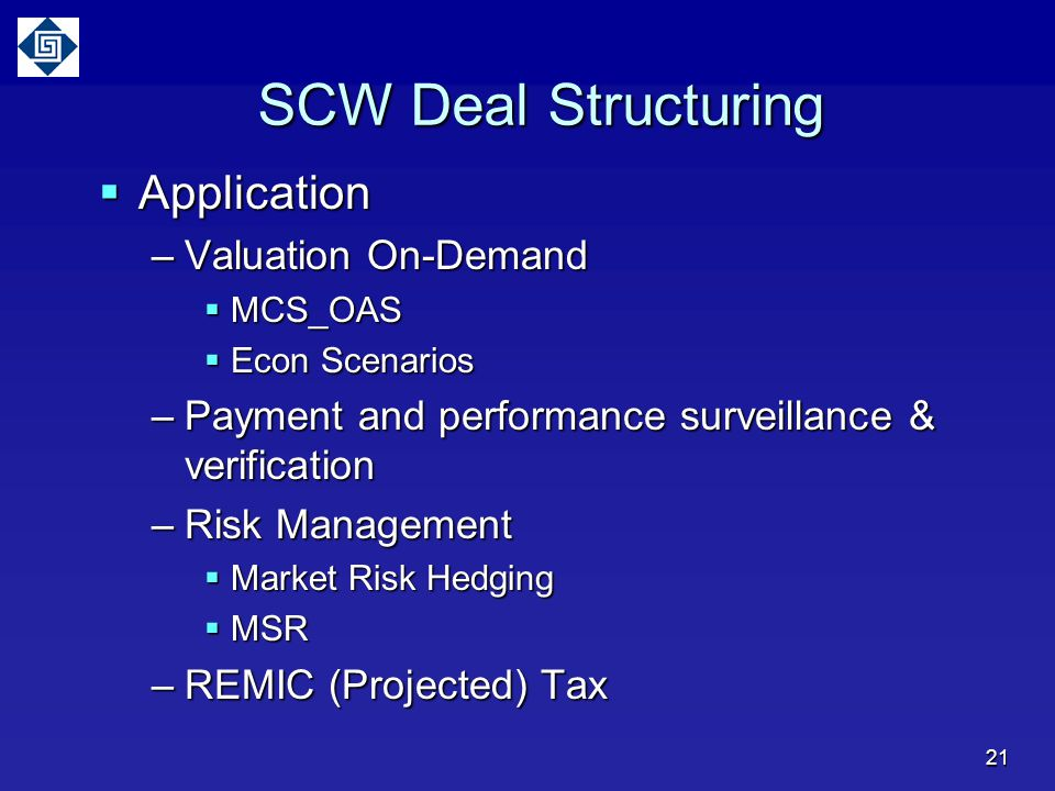 SCW Deal Structuring  Application –Valuation On-Demand  MCS_OAS  Econ Scenarios –Payment and performance surveillance & verification –Risk Management  Market Risk Hedging  MSR –REMIC (Projected) Tax 21