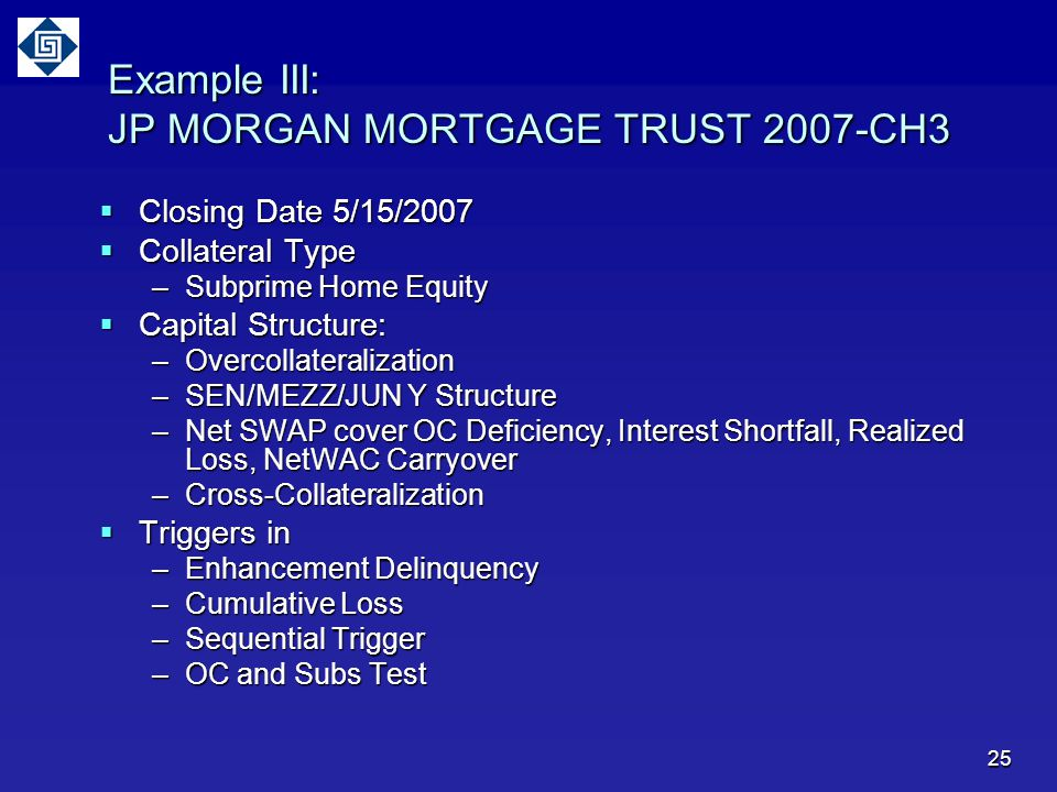 25 Example III: JP MORGAN MORTGAGE TRUST 2007-CH3  Closing Date 5/15/2007  Collateral Type –Subprime Home Equity  Capital Structure: –Overcollateralization –SEN/MEZZ/JUN Y Structure –Net SWAP cover OC Deficiency, Interest Shortfall, Realized Loss, NetWAC Carryover –Cross-Collateralization  Triggers in –Enhancement Delinquency –Cumulative Loss –Sequential Trigger –OC and Subs Test