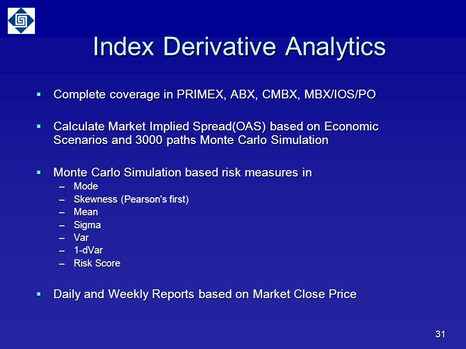 Index Derivative Analytics  Complete coverage in PRIMEX, ABX, CMBX, MBX/IOS/PO  Calculate Market Implied Spread(OAS) based on Economic Scenarios and 3000 paths Monte Carlo Simulation  Monte Carlo Simulation based risk measures in –Mode –Skewness ( –Skewness (Pearson s first) –Mean –Sigma –Var –1-dVar –Risk Score  Daily and Weekly Reports based on Market Close Price 31