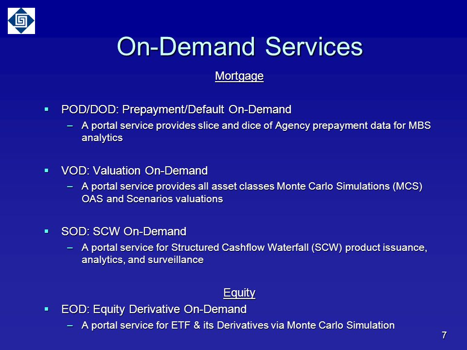 On-Demand Services Mortgage  POD/DOD: Prepayment/Default On-Demand –A portal service provides slice and dice of Agency prepayment data for MBS analytics  VOD: Valuation On-Demand –A portal service provides all asset classes Monte Carlo Simulations (MCS) OAS and Scenarios valuations  SOD: SCW On-Demand –A portal service for Structured Cashflow Waterfall (SCW) product issuance, analytics, and surveillance Equity  EOD: Equity Derivative On-Demand –A portal service for ETF & its Derivatives via Monte Carlo Simulation 7