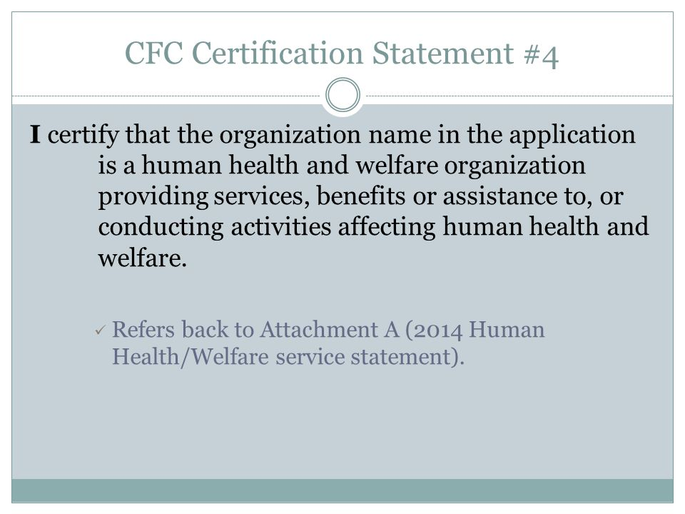 CFC Certification Statement #4 I certify that the organization name in the application is a human health and welfare organization providing services, benefits or assistance to, or conducting activities affecting human health and welfare.