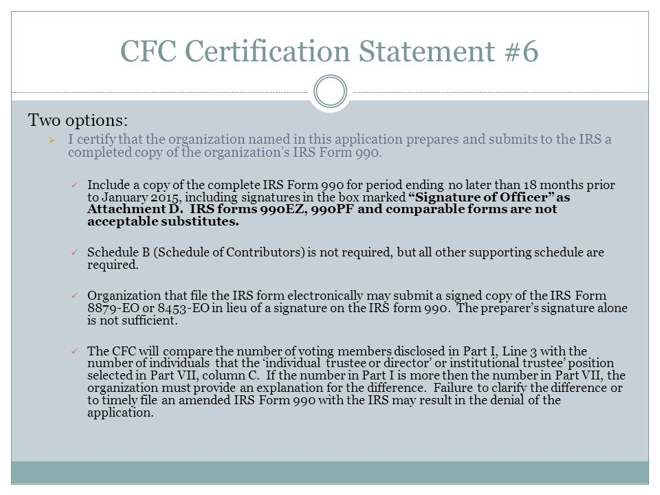 CFC Certification Statement #6 Two options:  I certify that the organization named in this application prepares and submits to the IRS a completed copy of the organization s IRS Form 990.