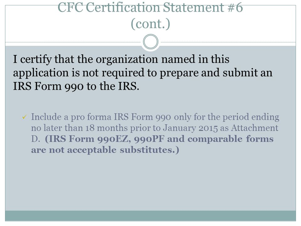 CFC Certification Statement #6 (cont.) I certify that the organization named in this application is not required to prepare and submit an IRS Form 990 to the IRS.