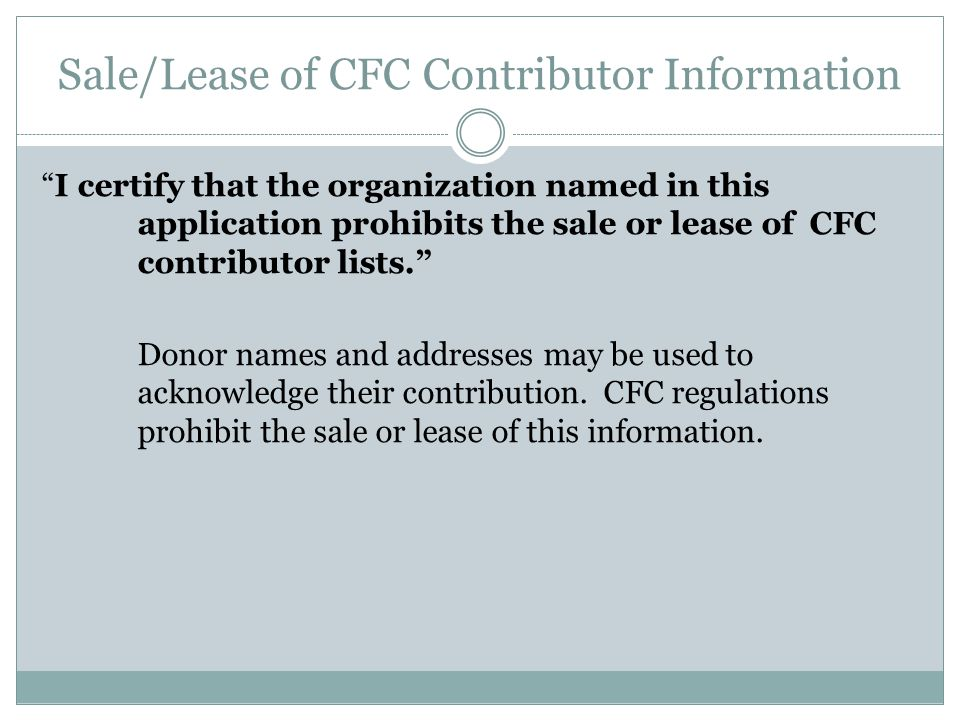 Sale/Lease of CFC Contributor Information I certify that the organization named in this application prohibits the sale or lease of CFC contributor lists. Donor names and addresses may be used to acknowledge their contribution.