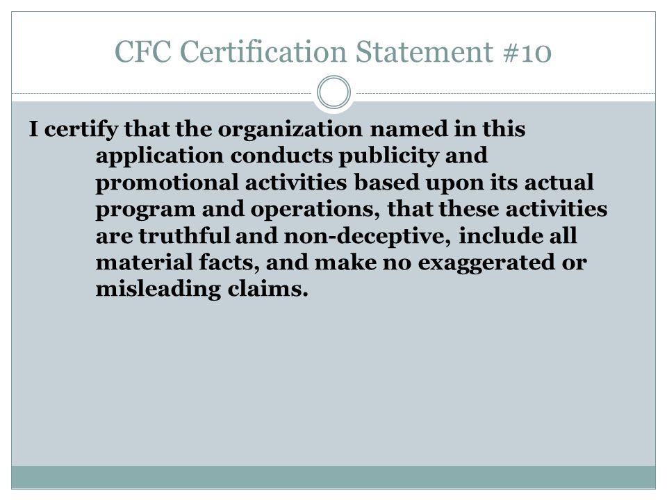 CFC Certification Statement #10 I certify that the organization named in this application conducts publicity and promotional activities based upon its actual program and operations, that these activities are truthful and non-deceptive, include all material facts, and make no exaggerated or misleading claims.