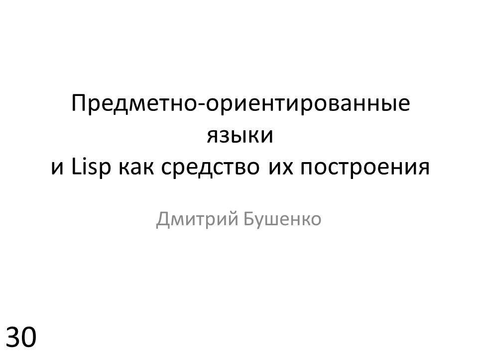 Предметно-ориентированные языки и Lisp как средство их построения Дмитрий Бушенко 30