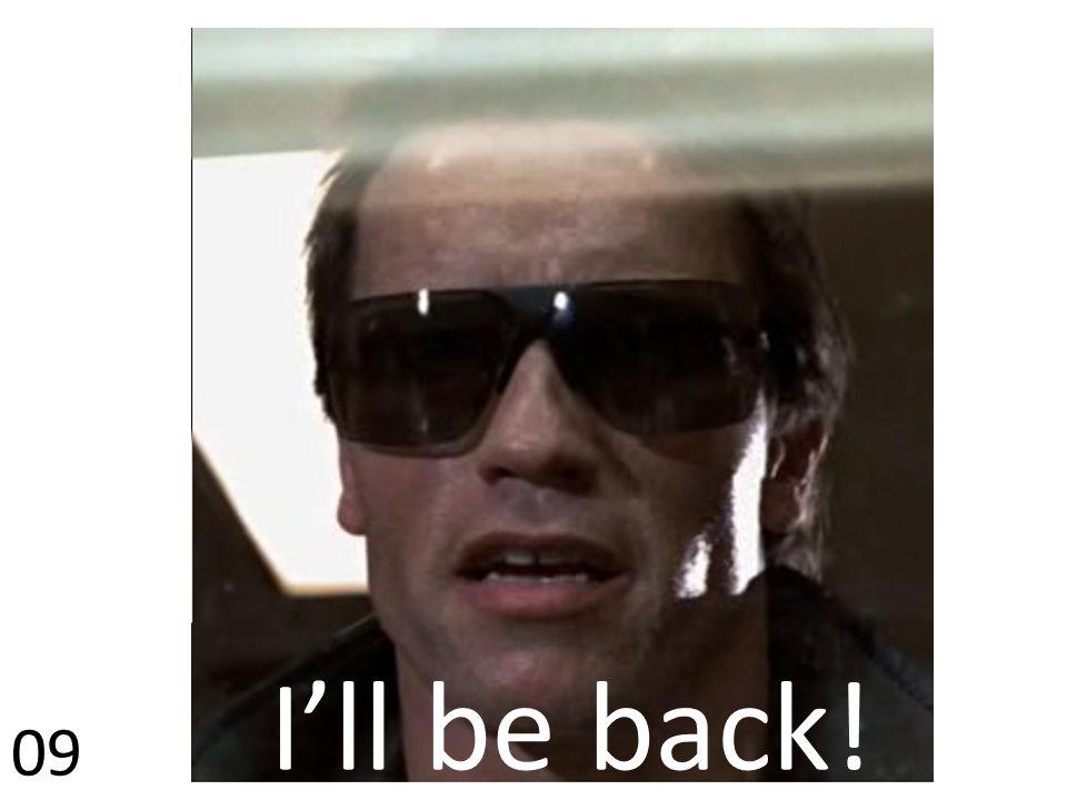 I'll be back! 09