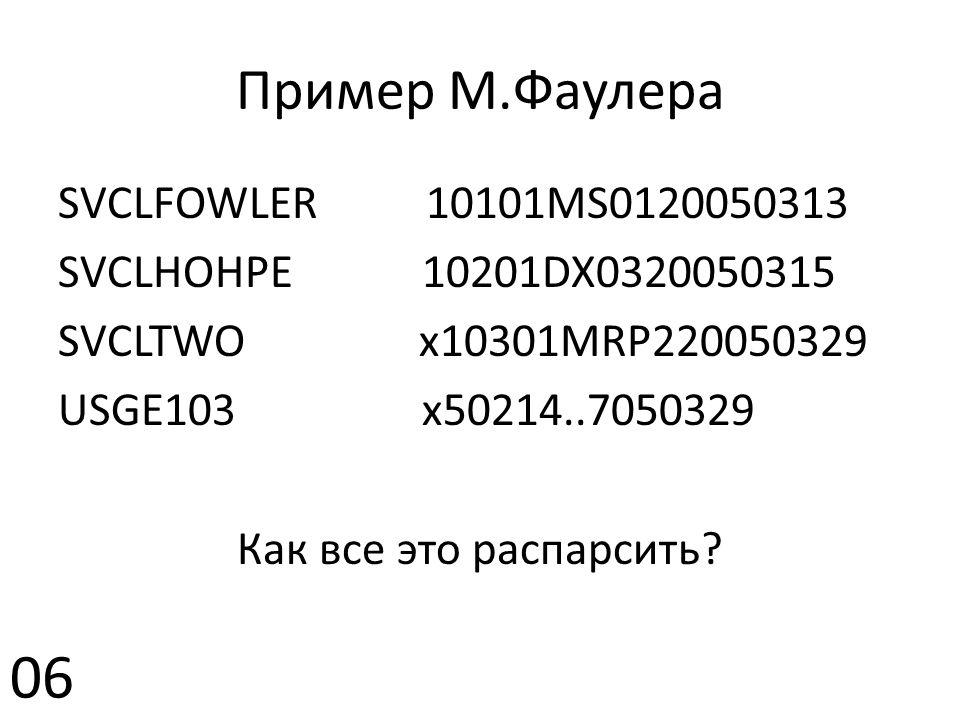 Пример М.Фаулера SVCLFOWLER 10101MS0120050313 SVCLHOHPE 10201DX0320050315 SVCLTWO x10301MRP220050329 USGE103 x50214..7050329 Как все это распарсить.