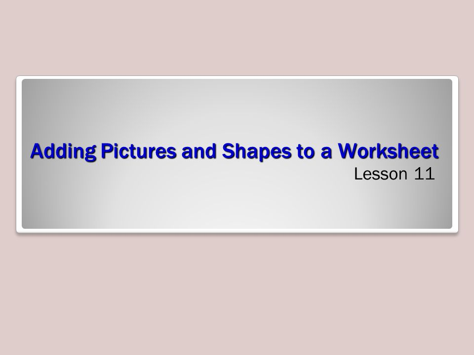 Adding Pictures and Shapes to a Worksheet Lesson 11