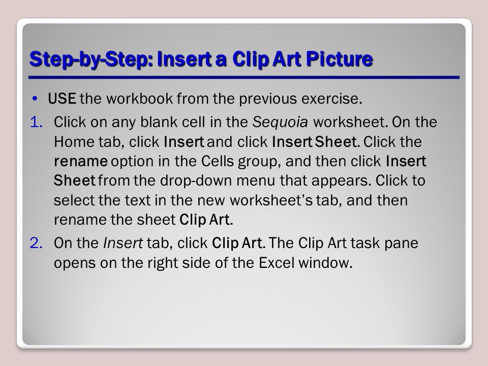 Step-by-Step: Insert a Clip Art Picture USE the workbook from the previous exercise. 1.Click on any blank cell in the Sequoia worksheet. On the Home t