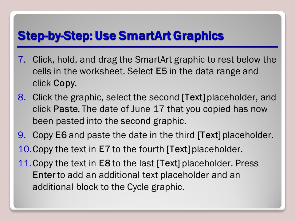 Step-by-Step: Use SmartArt Graphics 7.Click, hold, and drag the SmartArt graphic to rest below the cells in the worksheet. Select E5 in the data range