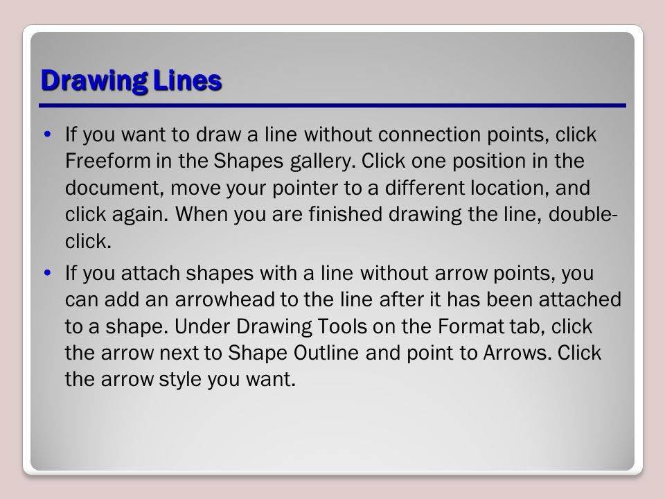 Drawing Lines If you want to draw a line without connection points, click Freeform in the Shapes gallery. Click one position in the document, move you