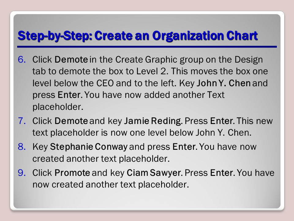 Step-by-Step: Create an Organization Chart 6.Click Demote in the Create Graphic group on the Design tab to demote the box to Level 2. This moves the b
