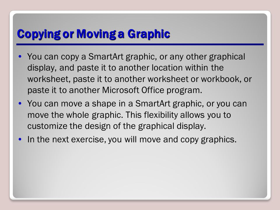 Copying or Moving a Graphic You can copy a SmartArt graphic, or any other graphical display, and paste it to another location within the worksheet, pa