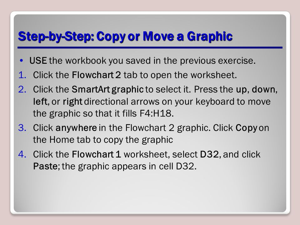 Step-by-Step: Copy or Move a Graphic USE the workbook you saved in the previous exercise. 1.Click the Flowchart 2 tab to open the worksheet. 2.Click t