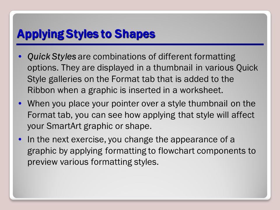Applying Styles to Shapes Quick Styles are combinations of different formatting options. They are displayed in a thumbnail in various Quick Style gall