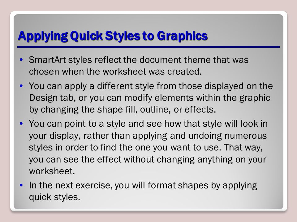Applying Quick Styles to Graphics SmartArt styles reflect the document theme that was chosen when the worksheet was created. You can apply a different