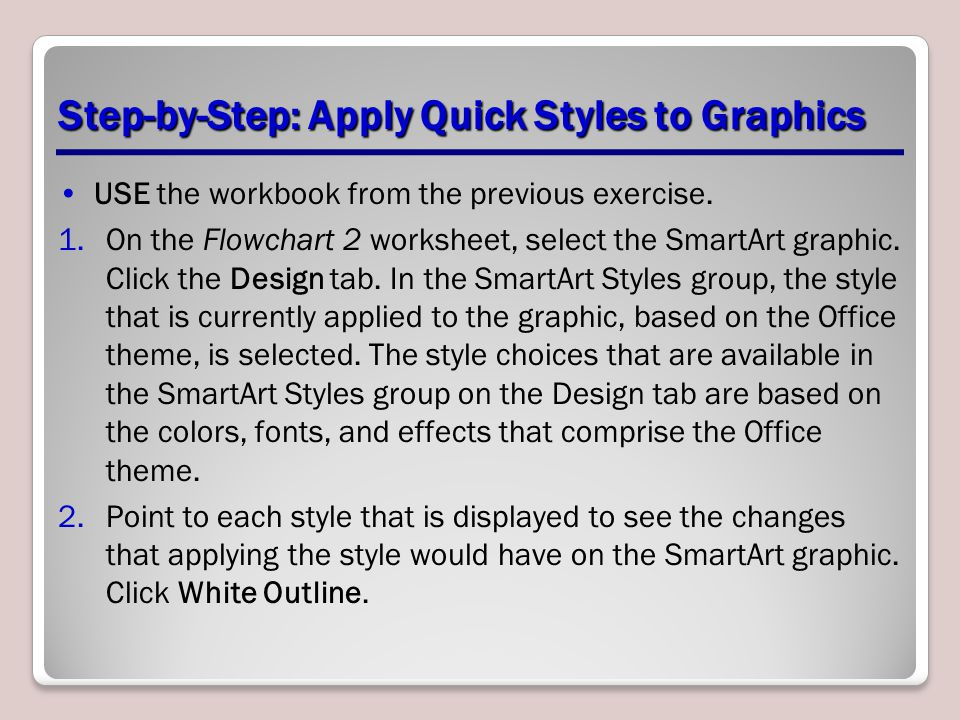 Step-by-Step: Apply Quick Styles to Graphics USE the workbook from the previous exercise. 1.On the Flowchart 2 worksheet, select the SmartArt graphic.