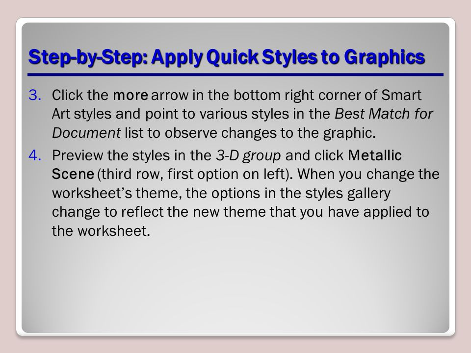 Step-by-Step: Apply Quick Styles to Graphics 3.Click the more arrow in the bottom right corner of Smart Art styles and point to various styles in the