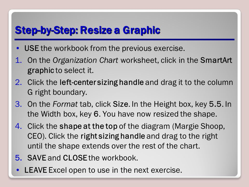 Step-by-Step: Resize a Graphic USE the workbook from the previous exercise. 1.On the Organization Chart worksheet, click in the SmartArt graphic to se