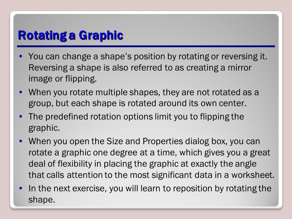 Rotating a Graphic You can change a shape's position by rotating or reversing it. Reversing a shape is also referred to as creating a mirror image or