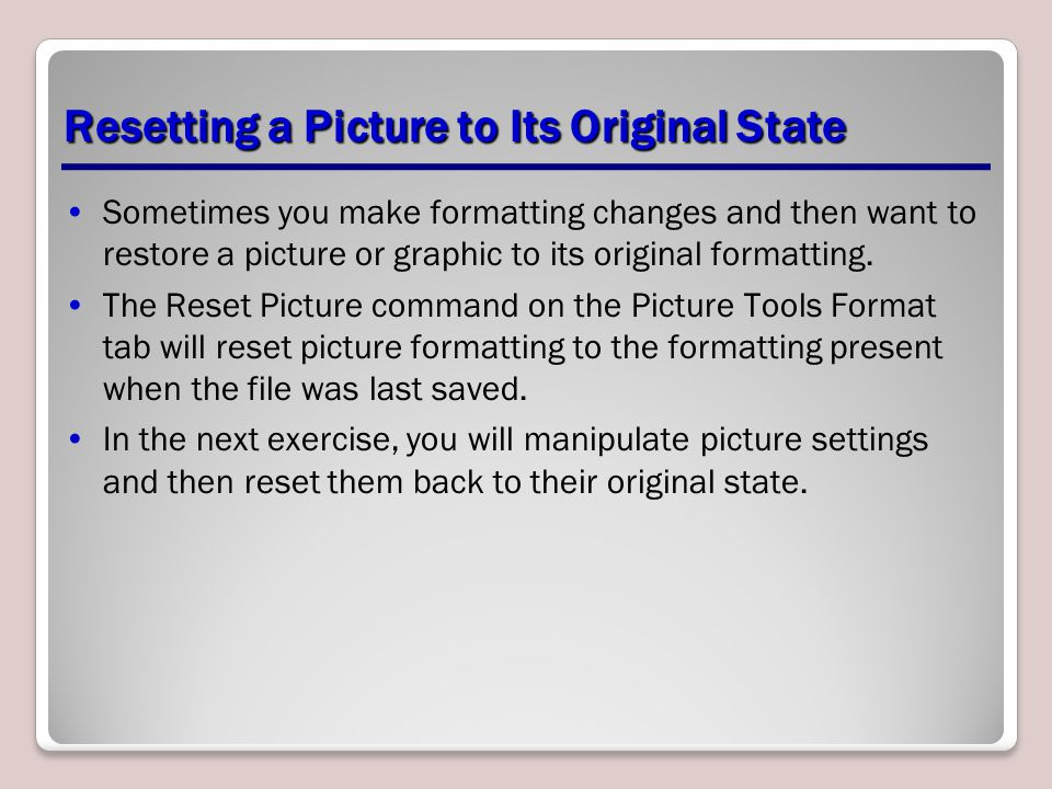 Resetting a Picture to Its Original State Sometimes you make formatting changes and then want to restore a picture or graphic to its original formatti