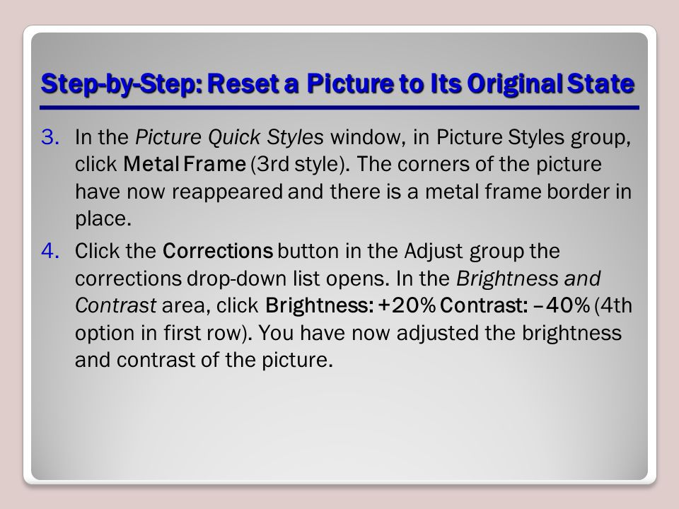 Step-by-Step: Reset a Picture to Its Original State 3.In the Picture Quick Styles window, in Picture Styles group, click Metal Frame (3rd style). The
