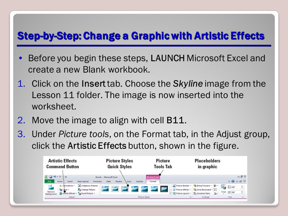 Step-by-Step: Change a Graphic with Artistic Effects Before you begin these steps, LAUNCH Microsoft Excel and create a new Blank workbook. 1.Click on