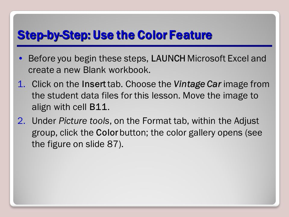 Step-by-Step: Use the Color Feature Before you begin these steps, LAUNCH Microsoft Excel and create a new Blank workbook. 1.Click on the Insert tab. C