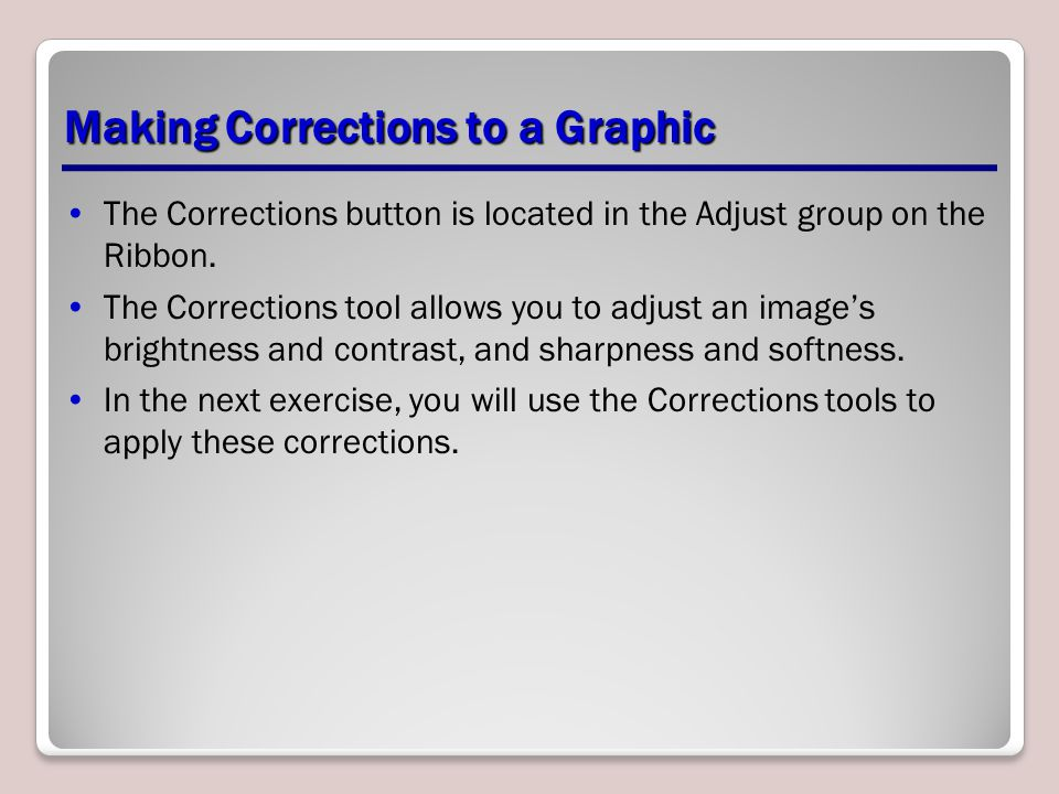 Making Corrections to a Graphic The Corrections button is located in the Adjust group on the Ribbon. The Corrections tool allows you to adjust an imag
