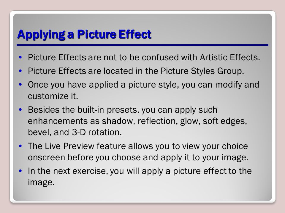 Applying a Picture Effect Picture Effects are not to be confused with Artistic Effects. Picture Effects are located in the Picture Styles Group. Once