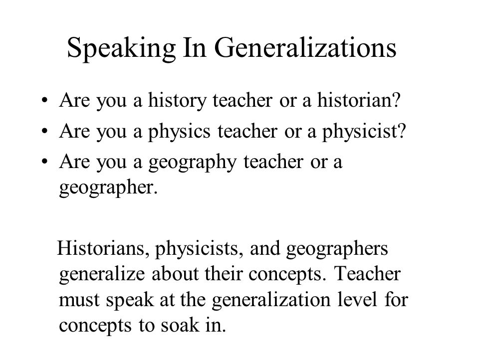 Speaking In Generalizations Are you a history teacher or a historian? Are you a physics teacher or a physicist? Are you a geography teacher or a geogr