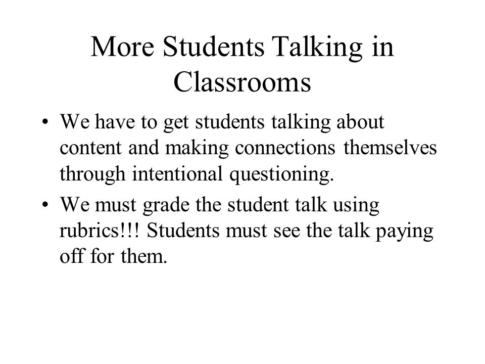 More Students Talking in Classrooms We have to get students talking about content and making connections themselves through intentional questioning. W